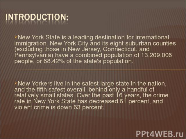 New York State is a leading destination for international immigration. New York City and its eight suburban counties (excluding those in New Jersey, Connecticut, and Pennsylvania) have a combined population of 13,209,006 people, or 68.42% of the sta…