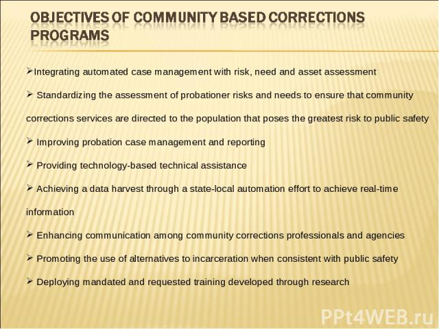 Integrating automated case management with risk, need and asset assessment Standardizing the assessment of probationer risks and needs to ensure that community corrections services are directed to the population that poses the greatest risk to publi…
