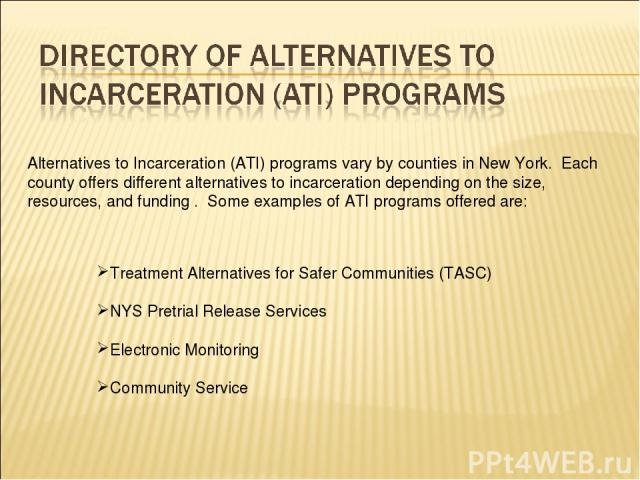 Alternatives to Incarceration (ATI) programs vary by counties in New York. Each county offers different alternatives to incarceration depending on the size, resources, and funding . Some examples of ATI programs offered are: Treatment Alternatives f…