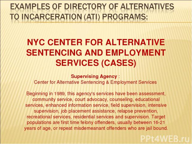 NYC CENTER FOR ALTERNATIVE SENTENCING AND EMPLOYMENT SERVICES (CASES) Supervising Agency : Center for Alternative Sentencing & Employment Services Beginning in 1989, this agency's services have been assessment, community service, court advocacy, cou…