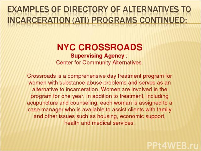 NYC CROSSROADS Supervising Agency : Center for Community Alternatives Crossroads is a comprehensive day treatment program for women with substance abuse problems and serves as an alternative to incarceration. Women are involved in the program for on…