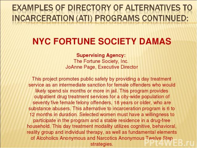 NYC FORTUNE SOCIETY DAMAS Supervising Agency: The Fortune Society, Inc. JoAnne Page, Executive Director This project promotes public safety by providing a day treatment service as an intermediate sanction for female offenders who would likely spend …
