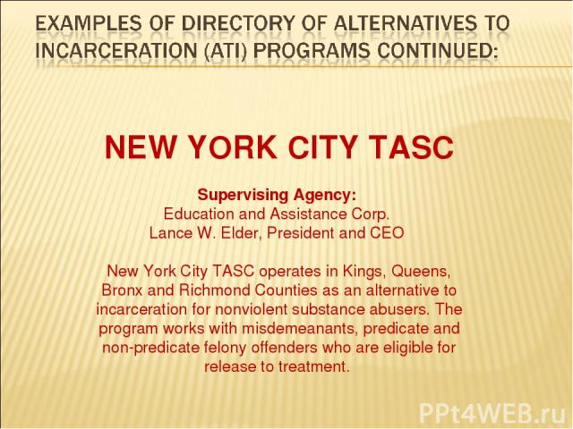 NEW YORK CITY TASC Supervising Agency: Education and Assistance Corp. Lance W. Elder, President and CEO New York City TASC operates in Kings, Queens, Bronx and Richmond Counties as an alternative to incarceration for nonviolent substance abusers. Th…