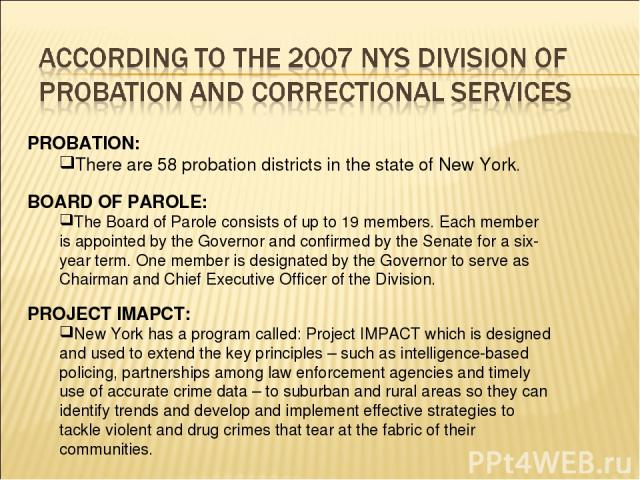 PROBATION: There are 58 probation districts in the state of New York. BOARD OF PAROLE: The Board of Parole consists of up to 19 members. Each member is appointed by the Governor and confirmed by the Senate for a six-year term. One member is designat…