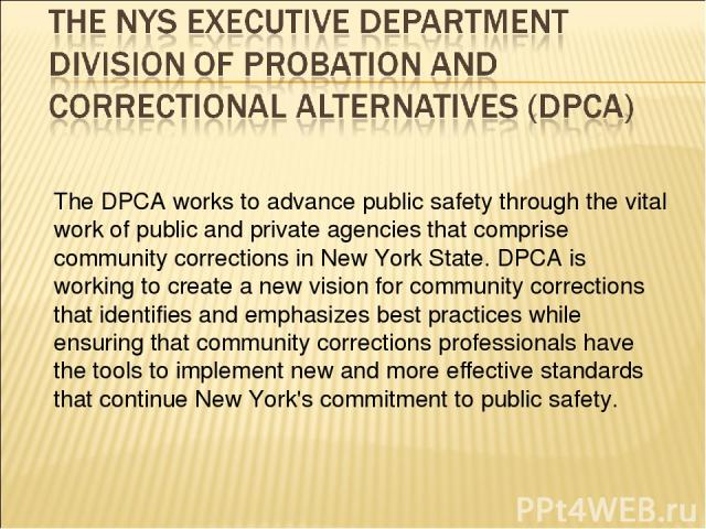 The DPCA works to advance public safety through the vital work of public and private agencies that comprise community corrections in New York State. DPCA is working to create a new vision for community corrections that identifies and emphasizes best…