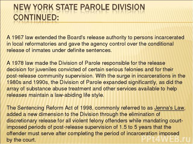 A 1967 law extended the Board's release authority to persons incarcerated in local reformatories and gave the agency control over the conditional release of inmates under definite sentences. A 1978 law made the Division of Parole responsible for the…