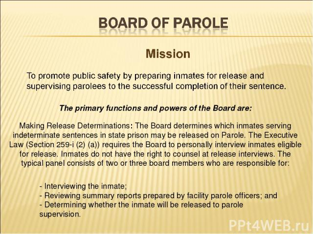 The primary functions and powers of the Board are: Making Release Determinations: The Board determines which inmates serving indeterminate sentences in state prison may be released on Parole. The Executive Law (Section 259-i (2) (a)) requires the Bo…