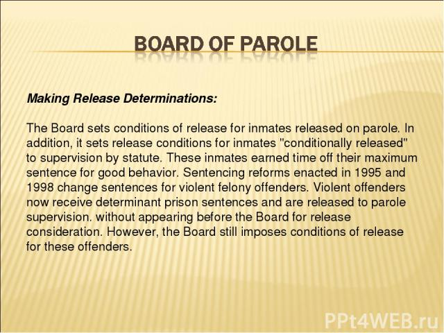 Making Release Determinations: The Board sets conditions of release for inmates released on parole. In addition, it sets release conditions for inmates