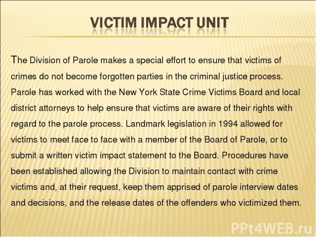 The Division of Parole makes a special effort to ensure that victims of crimes do not become forgotten parties in the criminal justice process. Parole has worked with the New York State Crime Victims Board and local district attorneys to help ensure…