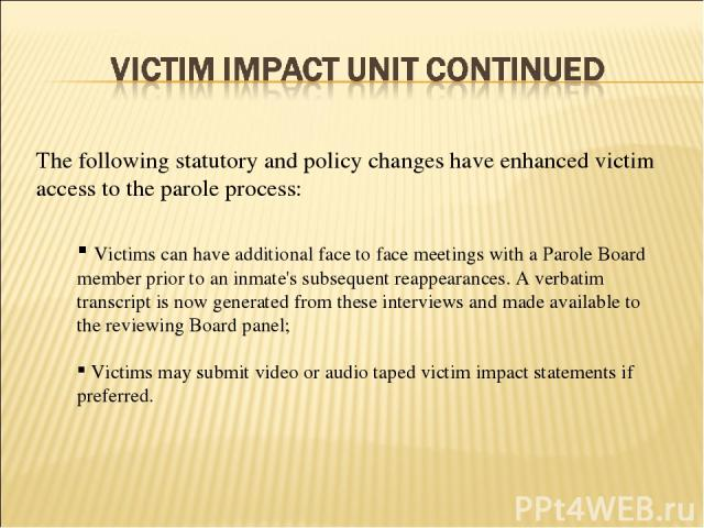 Victims can have additional face to face meetings with a Parole Board member prior to an inmate's subsequent reappearances. A verbatim transcript is now generated from these interviews and made available to the reviewing Board panel; Victims may sub…