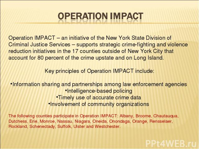Operation IMPACT – an initiative of the New York State Division of Criminal Justice Services – supports strategic crime-fighting and violence reduction initiatives in the 17 counties outside of New York City that account for 80 percent of the crime …