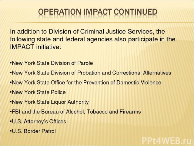In addition to Division of Criminal Justice Services, the following state and federal agencies also participate in the IMPACT initiative: New York State Division of Parole New York State Division of Probation and Correctional Alternatives New York S…