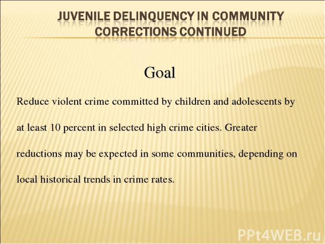 Goal Reduce violent crime committed by children and adolescents by at least 10 percent in selected high crime cities. Greater reductions may be expected in some communities, depending on local historical trends in crime rates.