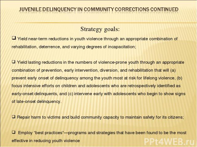 Strategy goals: Yield near-term reductions in youth violence through an appropriate combination of rehabilitation, deterrence, and varying degrees of incapacitation; Yield lasting reductions in the numbers of violence-prone youth through an appropri…