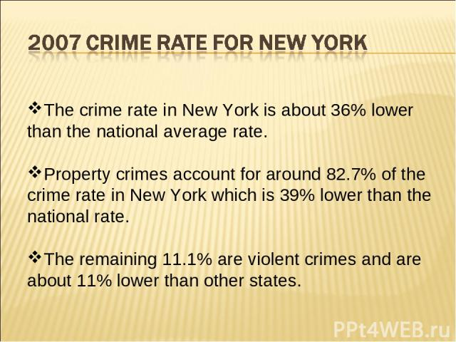 The crime rate in New York is about 36% lower than the national average rate. Property crimes account for around 82.7% of the crime rate in New York which is 39% lower than the national rate. The remaining 11.1% are violent crimes and are about 11% …