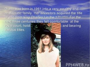 Diana was born in 1961,into a very wealthy and aristocratic family. Her ancestor