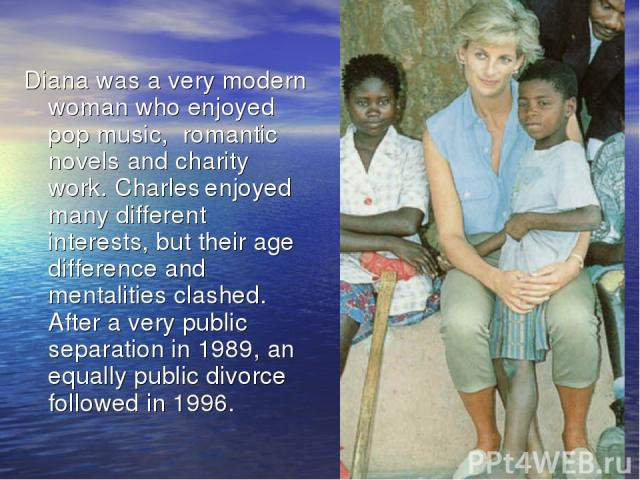 Diana was a very modern woman who enjoyed pop music, romantic novels and charity work. Charles enjoyed many different interests, but their age difference and mentalities clashed. After a very public separation in 1989, an equally public divorce foll…