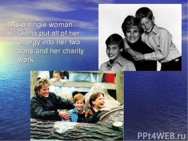 As a single woman Diana put all of her energy into her two sons and her charity work
