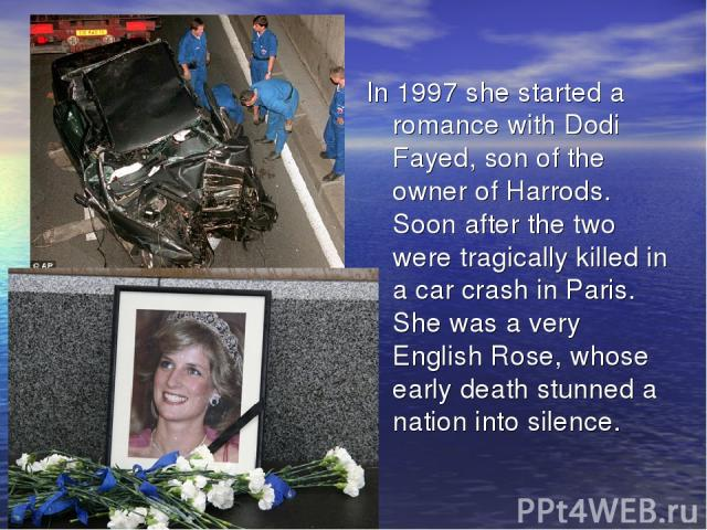 In 1997 she started a romance with Dodi Fayed, son of the owner of Harrods. Soon after the two were tragically killed in a car crash in Paris. She was a very English Rose, whose early death stunned a nation into silence.