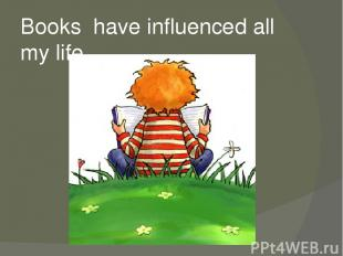 Books have influenced all my life.