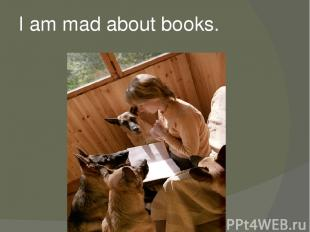 I am mad about books.