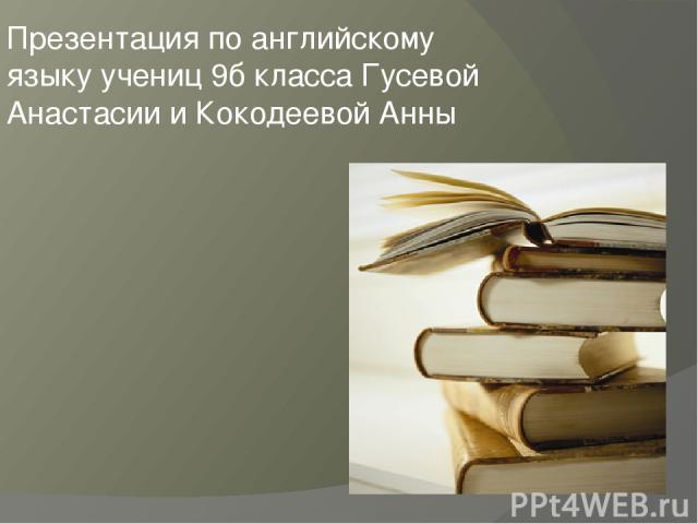 Презентация по английскому языку учениц 9б класса Гусевой Анастасии и Кокодеевой Анны