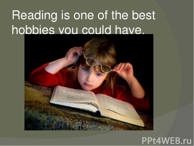 Reading is one of the best hobbies you could have.