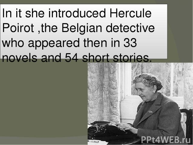 In it she introduced Hercule Poirot ,the Belgian detective who appeared then in 33 novels and 54 short stories.