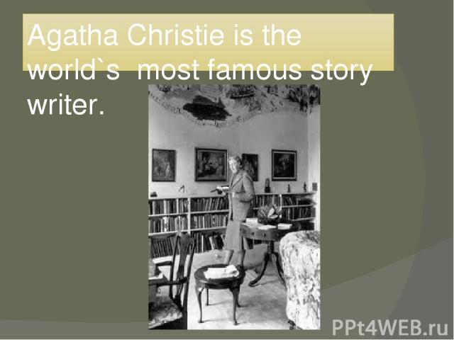 Agatha Christie is the world`s most famous story writer.