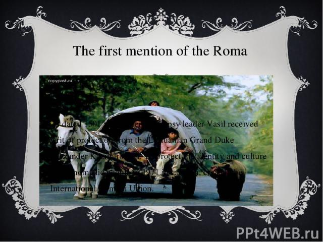 The first mention of the Roma is dated 1501 year, when the gypsy leader Vasil received writ of protection from the Lithuanian Grand Duke Alexander Kazimirovich. To protect the identity and culture of the nomadic people in 1971 in London, created the…