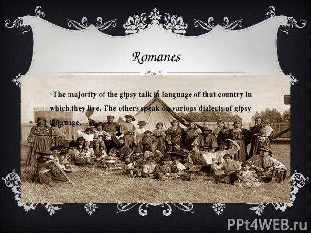 Romanes The majority of the gipsy talk in language of that country in which they live. The others speak on various dialects of gipsy language.