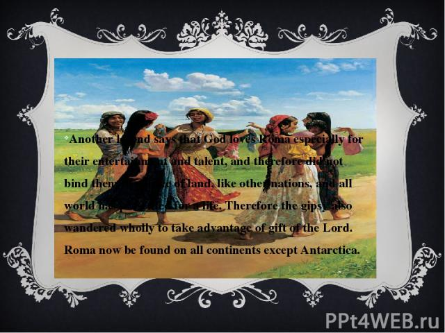 Another legend says that God loves Roma especially for their entertainment and talent, and therefore did not bind them to a piece of land, like other nations, and all world has presented for a life. Therefore the gipsy also wandered wholly to take a…
