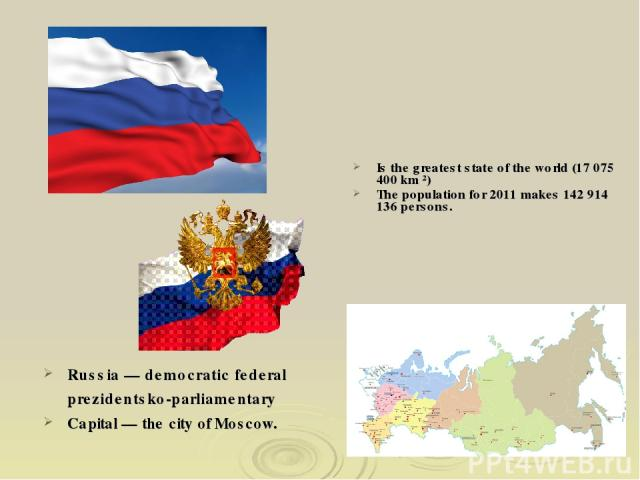 Russia — democratic federal prezidentsko-parliamentary Capital — the city of Moscow. Is the greatest state of the world (17 075 400 km ²) The population for 2011 makes 142 914 136 persons.