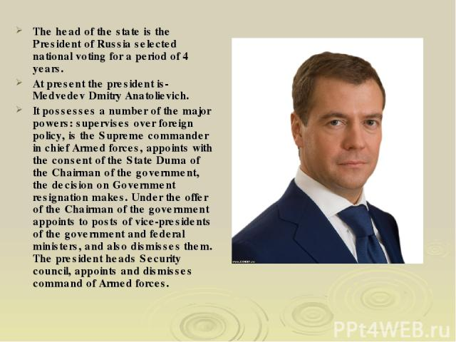 The head of the state is the President of Russia selected national voting for a period of 4 years. At present the president is-Medvedev Dmitry Anatolievich. It possesses a number of the major powers: supervises over foreign policy, is the Supreme co…