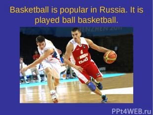 Basketball is popular in Russia. It is played ball basketball.