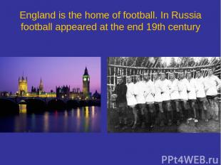 England is the home of football. In Russia football appeared at the end 19th cen