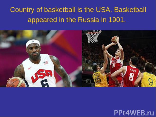 Country of basketball is the USA. Basketball appeared in the Russia in 1901.