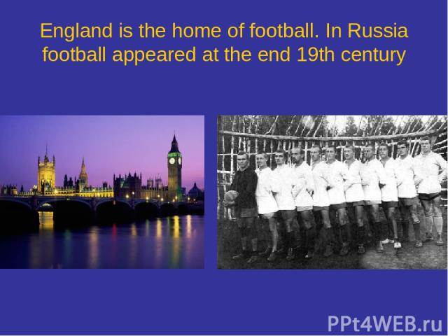 England is the home of football. In Russia football appeared at the end 19th century