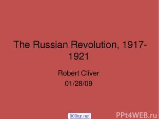 The Russian Revolution, 1917-1921 Robert Cliver 01/28/09 900igr.net