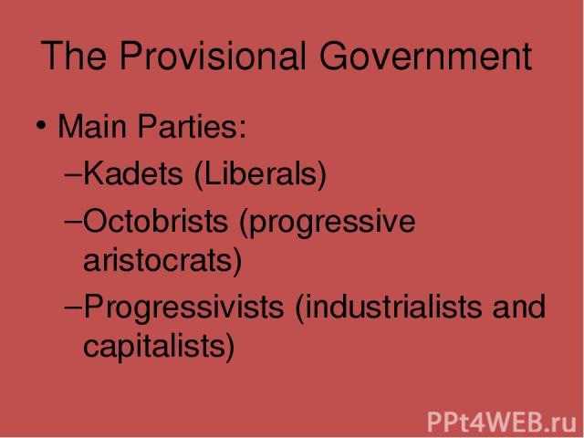 The Provisional Government Main Parties: Kadets (Liberals) Octobrists (progressive aristocrats) Progressivists (industrialists and capitalists)