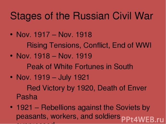 Stages of the Russian Civil War Nov. 1917 – Nov. 1918 Rising Tensions, Conflict, End of WWI Nov. 1918 – Nov. 1919 Peak of White Fortunes in South Nov. 1919 – July 1921 Red Victory by 1920, Death of Enver Pasha 1921 – Rebellions against the Soviets b…