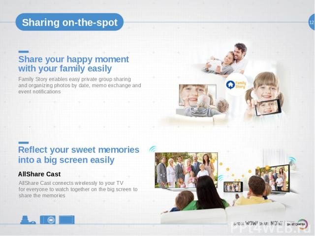 12 Share your happy moment with your family easily Family Story enables easy private group sharing and organizing photos by date, memo exchange and event notifications Reflect your sweet memories into a big screen easily AllShare Cast connects wirel…