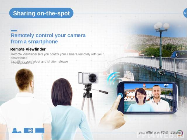 14 Remotely control your camera from a smartphone Remote Viewfinder lets you control your camera remotely with your smartphone, including zoom in/out and shutter release Remote Viewfinder Sharing on-the-spot ※Will be provided later