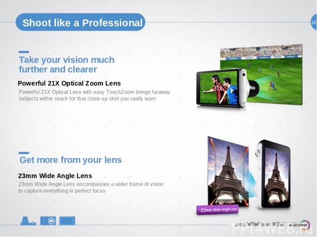 16 Shoot like a Professional Take your vision much further and clearer Powerful 21X Optical Lens with easy TouchZoom brings faraway subjects within reach for that close-up shot you really want Powerful 21X Optical Zoom Lens Get more from your lens 2…