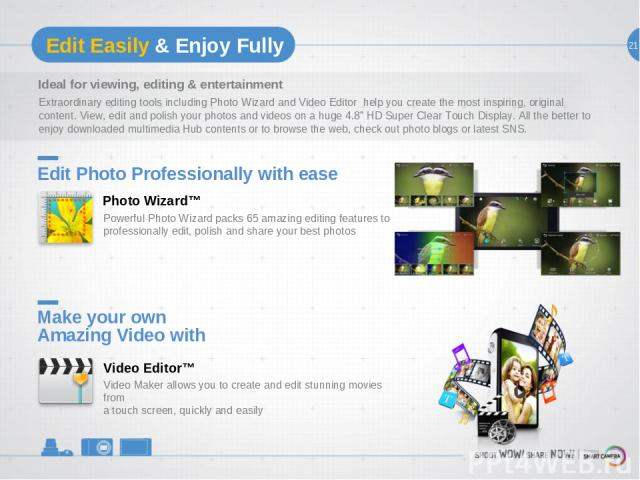 21 Edit Easily & Enjoy Fully Ideal for viewing, editing & entertainment Extraordinary editing tools including Photo Wizard and Video Editor help you create the most inspiring, original content. View, edit and polish your photos and videos on a huge …