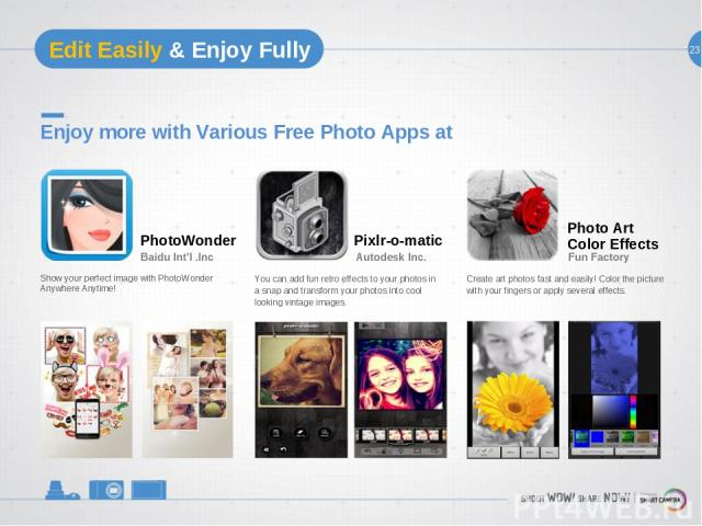 23 Edit Easily & Enjoy Fully Enjoy more with Various Free Photo Apps at Show your perfect image with PhotoWonder Anywhere Anytime! PhotoWonder Baidu Int'l .Inc You can add fun retro effects to your photos in a snap and transform your photos into coo…