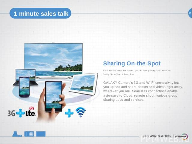 27 1 minute sales talk Sharing On-the-Spot GALAXY Camera's 3G and Wi-Fi connectivity lets you upload and share photos and videos right away, wherever you are. Seamless connections enable auto-save to Cloud, remote shoot, various group sharing apps a…