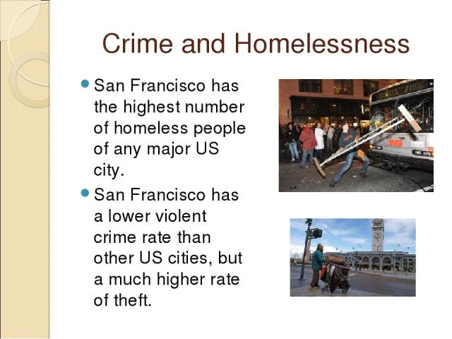 Crime and Homelessness San Francisco has the highest number of homeless people of any major US city. San Francisco has a lower violent crime rate than other US cities, but a much higher rate of theft.