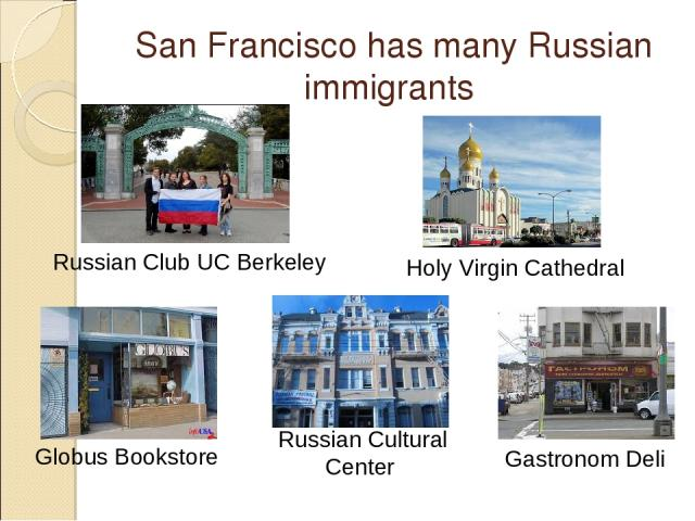 San Francisco has many Russian immigrants Russian Club UC Berkeley Globus Bookstore Russian Cultural Center Gastronom Deli Holy Virgin Cathedral