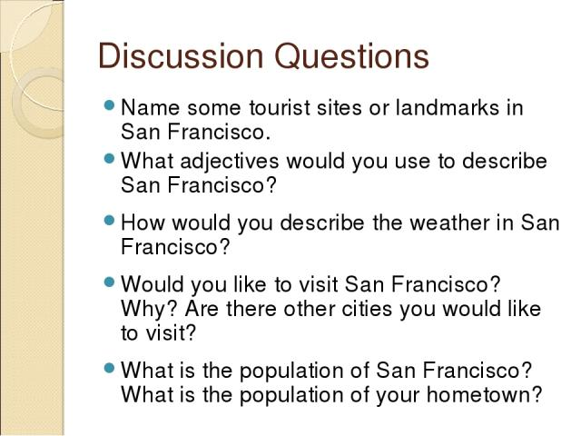 Discussion Questions Name some tourist sites or landmarks in San Francisco. What adjectives would you use to describe San Francisco? How would you describe the weather in San Francisco? Would you like to visit San Francisco? Why? Are there other cit…